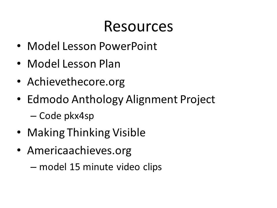 Resources Model Lesson PowerPoint Model Lesson Plan Achievethecore.org Edmodo Anthology Alignment Project – Code pkx4sp Making Thinking Visible Americaachieves.org – model 15 minute video clips