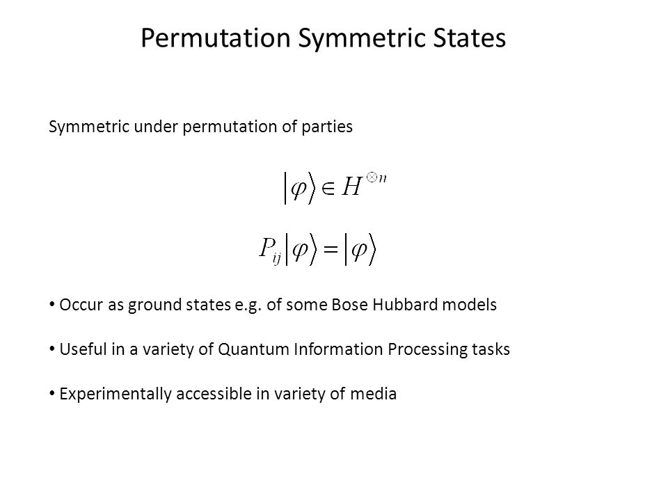 Permutation Symmetric States Symmetric under permutation of parties Occur as ground states e.g.