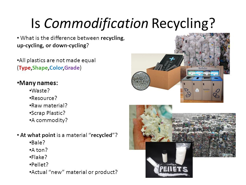 Is Commodification Recycling? What is the difference between recycling, up-cycling, or down-cycling? All plastics are not made equal (Type,Shape,Color
