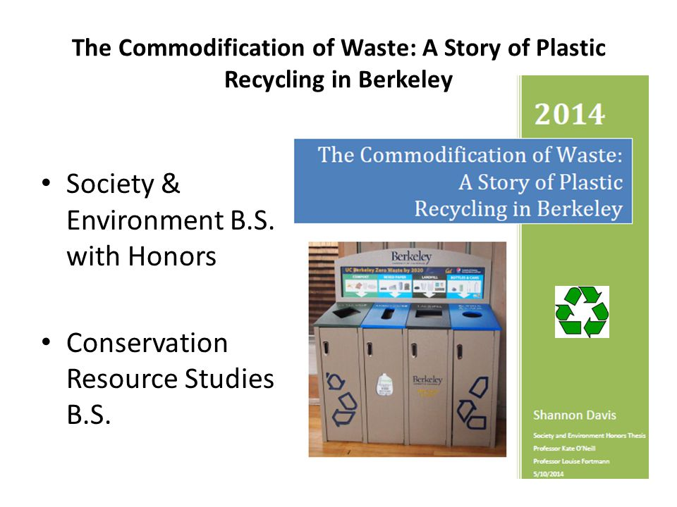 The Commodification of Waste: A Story of Plastic Recycling in Berkeley Society & Environment B.S. with Honors Conservation Resource Studies B.S.