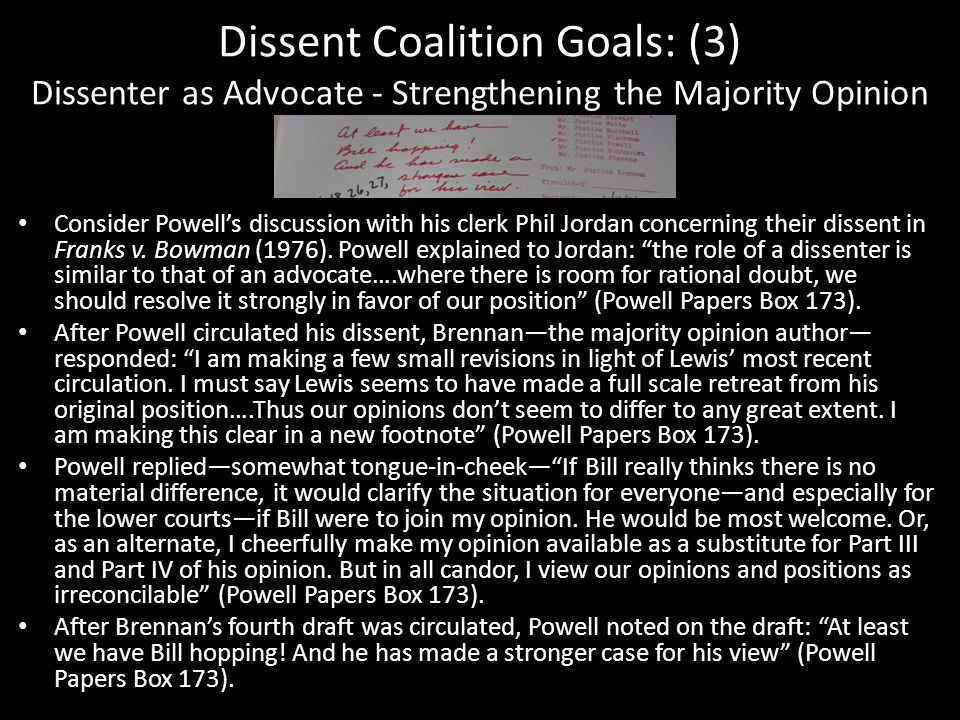 Dissent Coalition Goals: (3) Dissenter as Advocate - Strengthening the Majority Opinion Consider Powell's discussion with his clerk Phil Jordan concerning their dissent in Franks v.