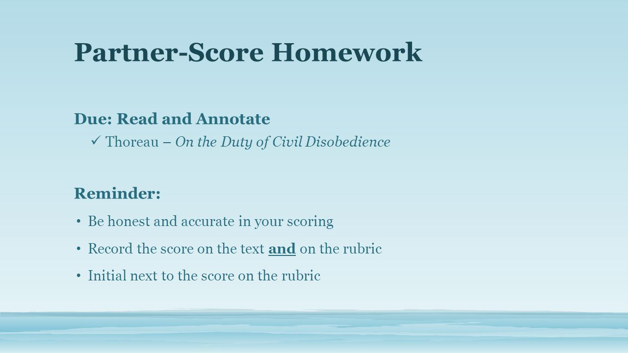 Partner-Score Homework Due: Read and Annotate Thoreau – On the Duty of Civil Disobedience Reminder: Be honest and accurate in your scoring Record the