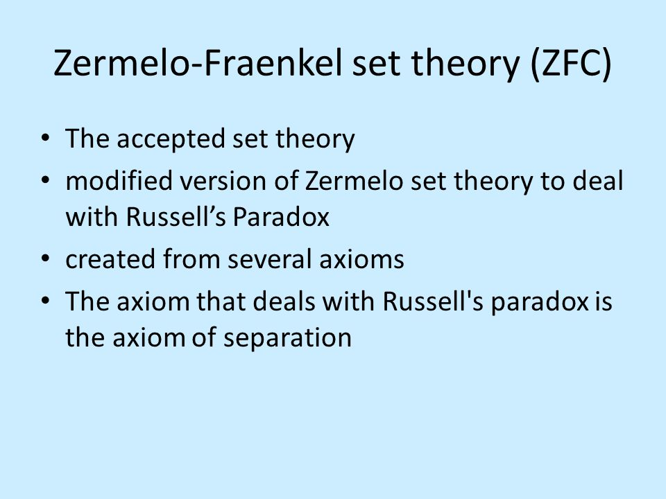 Zermelo-Fraenkel set theory (ZFC) The accepted set theory modified version of Zermelo set theory to deal with Russell's Paradox created from several axioms The axiom that deals with Russell s paradox is the axiom of separation