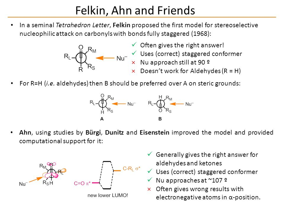 Felkin, Ahn and Friends In a seminal Tetrahedron Letter, Felkin proposed the first model for stereoselective nucleophilic attack on carbonyls with bonds fully staggered (1968): For R=H (i.e.
