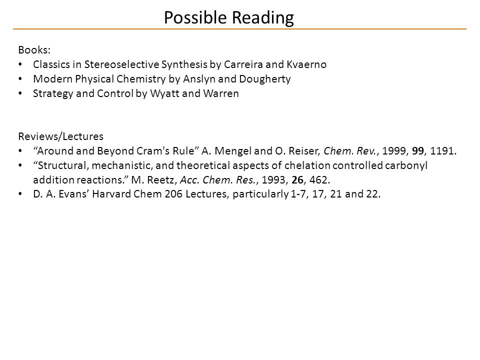 Possible Reading Books: Classics in Stereoselective Synthesis by Carreira and Kvaerno Modern Physical Chemistry by Anslyn and Dougherty Strategy and Control by Wyatt and Warren Reviews/Lectures Around and Beyond Cram s Rule A.
