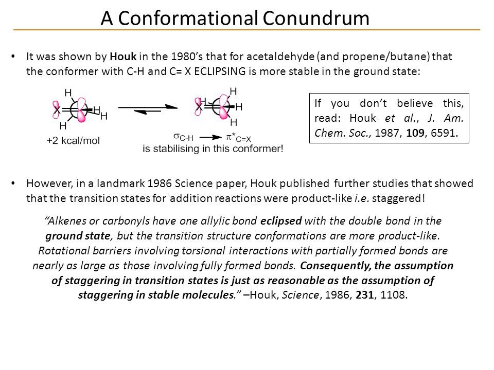 A Conformational Conundrum It was shown by Houk in the 1980's that for acetaldehyde (and propene/butane) that the conformer with C-H and C= X ECLIPSING is more stable in the ground state: If you don't believe this, read: Houk et al., J.