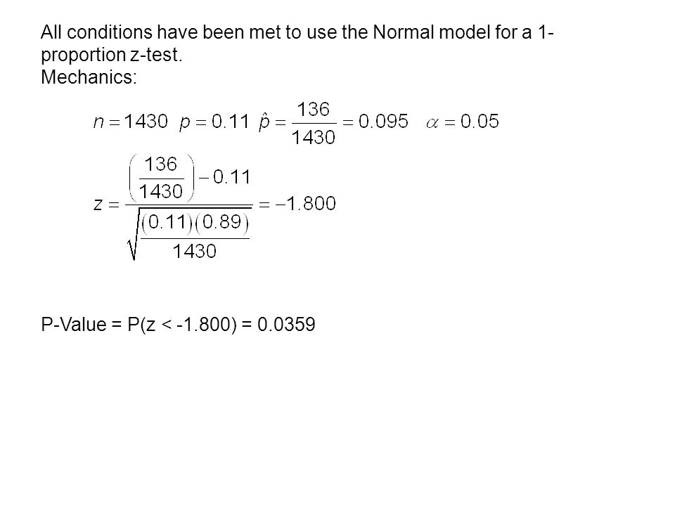 All conditions have been met to use the Normal model for a 1- proportion z-test. Mechanics: P-Value = P(z < -1.800) = 0.0359