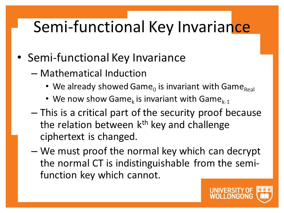 Semi-functional Key Invariance – Mathematical Induction We already showed Game 0 is invariant with Game Real We now show Game k is invariant with Game k-1 – This is a critical part of the security proof because the relation between k th key and challenge ciphertext is changed.