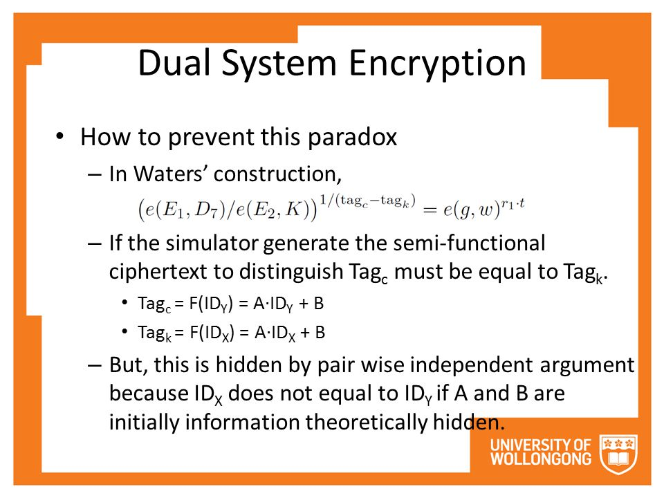 Dual System Encryption How to prevent this paradox – In Waters' construction, – If the simulator generate the semi-functional ciphertext to distinguish Tag c must be equal to Tag k.