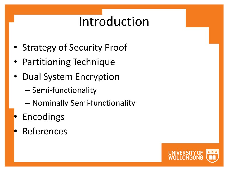 Introduction Strategy of Security Proof Partitioning Technique Dual System Encryption – Semi-functionality – Nominally Semi-functionality Encodings References