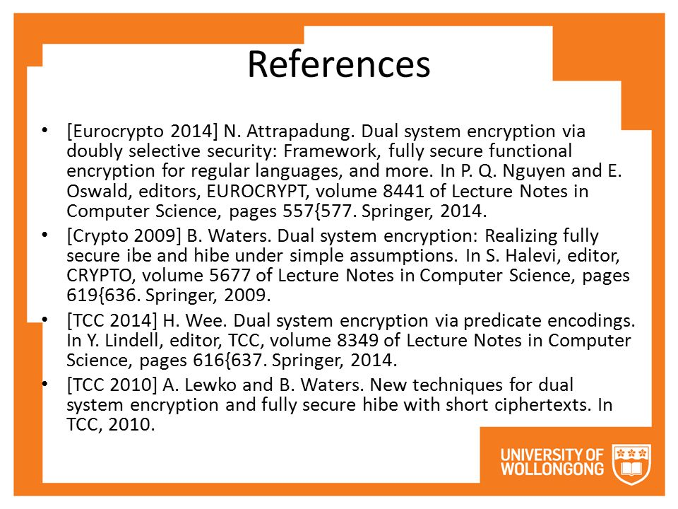 References [Eurocrypto 2014] N. Attrapadung. Dual system encryption via doubly selective security: Framework, fully secure functional encryption for r