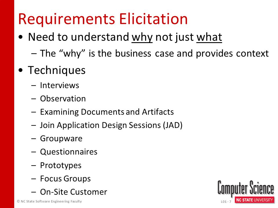 Requirements Engineering (2) Analysis: studying user needs to generate system definition that users understand –Fact-finding –Communication –Fact-validation Modeling: translating requirements the user understands to a form that software engineers understand –Representation –Organization © NC State Software Engineering Faculty L01 - 6