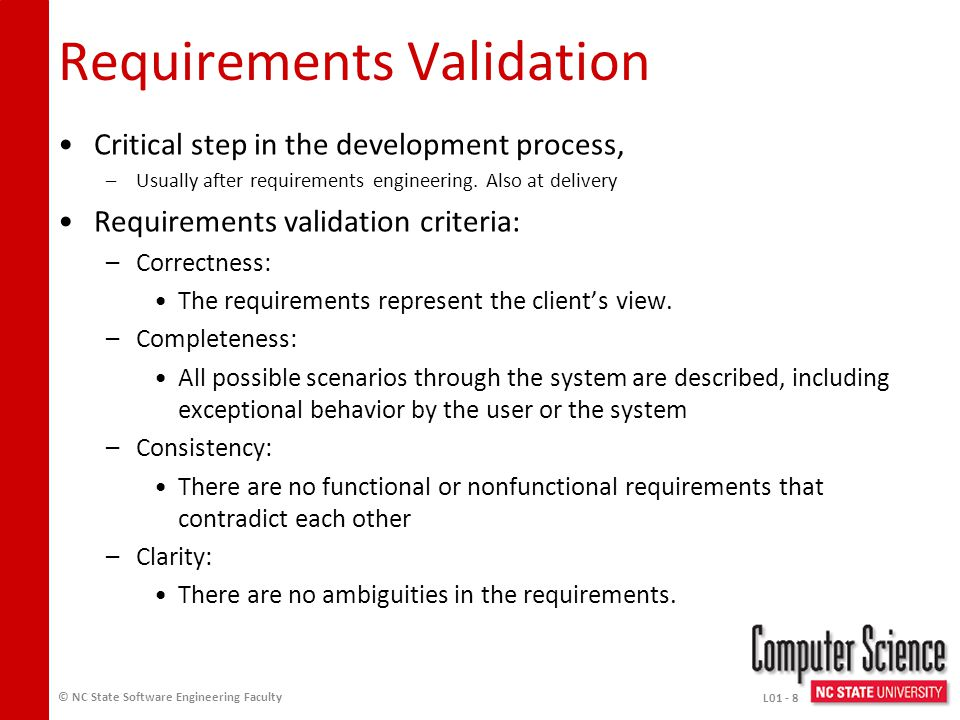 Requirements Elicitation Need to understand why not just what –The why is the business case and provides context Techniques –Interviews –Observation –Examining Documents and Artifacts –Join Application Design Sessions (JAD) –Groupware –Questionnaires –Prototypes –Focus Groups –On-Site Customer © NC State Software Engineering Faculty L01 - 7