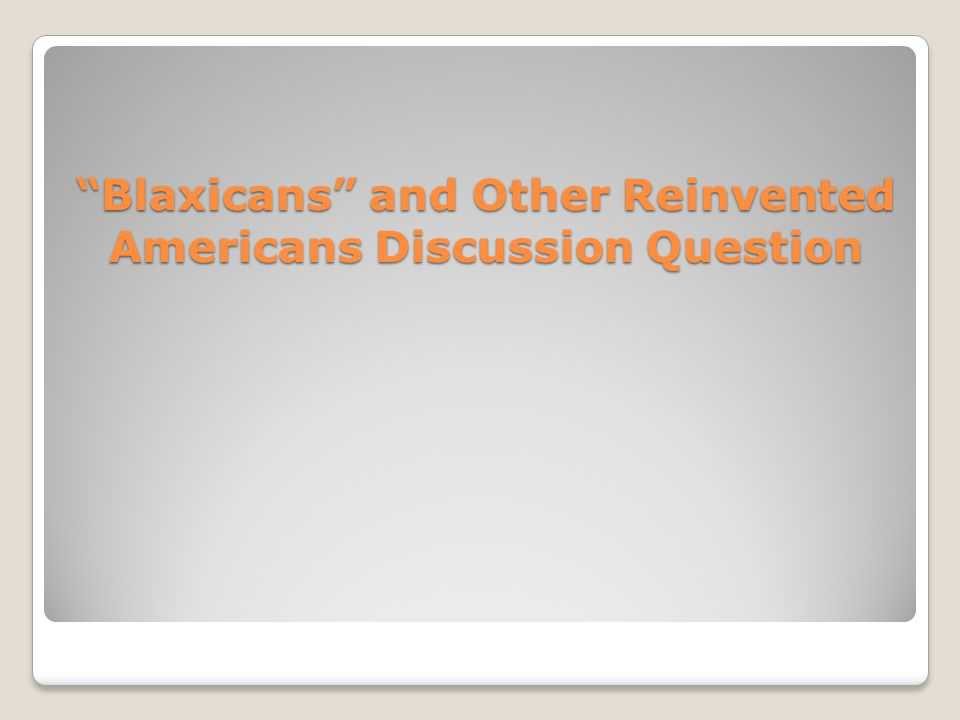 """Blaxicans"" and Other Reinvented Americans Discussion Question"