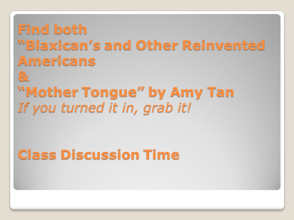 "Find both ""Blaxican's and Other Reinvented Americans & ""Mother Tongue"" by Amy Tan If you turned it in, grab it! Class Discussion Time"