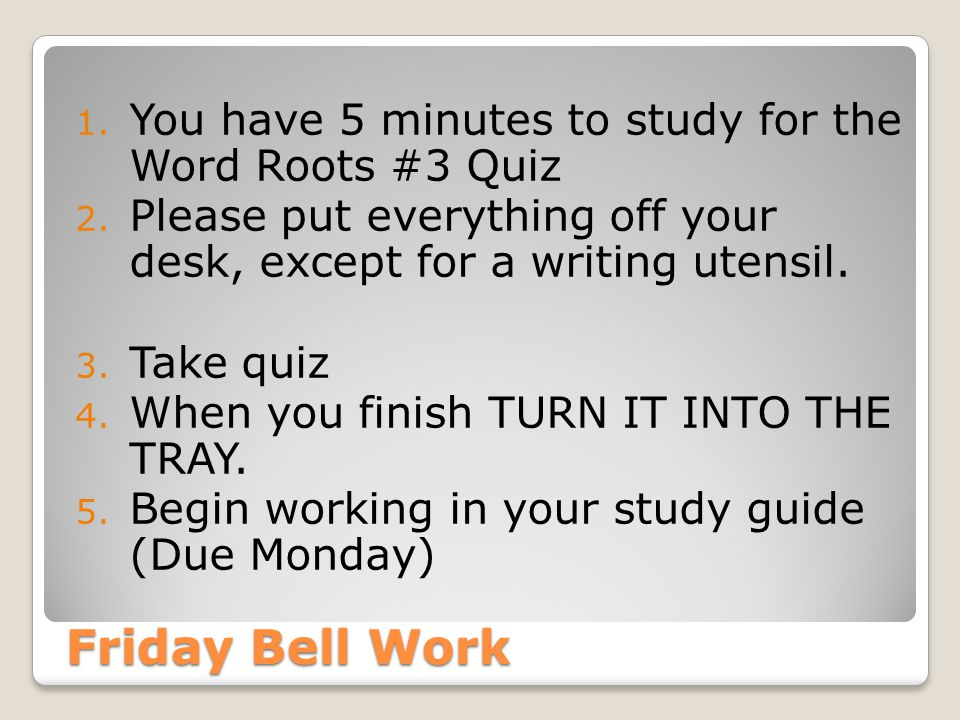 Friday Bell Work 1. You have 5 minutes to study for the Word Roots #3 Quiz 2. Please put everything off your desk, except for a writing utensil. 3. Ta