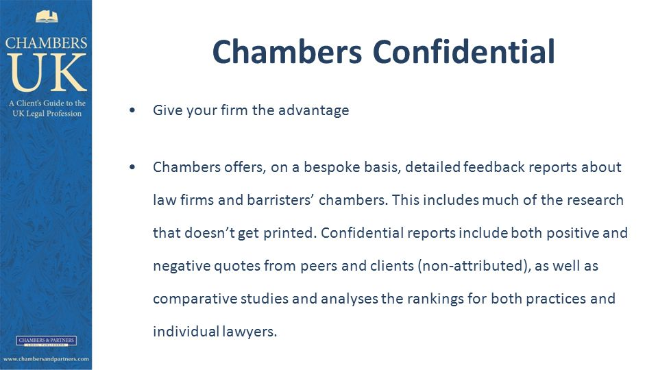 Chambers Confidential Give your firm the advantage Chambers offers, on a bespoke basis, detailed feedback reports about law firms and barristers' chambers.
