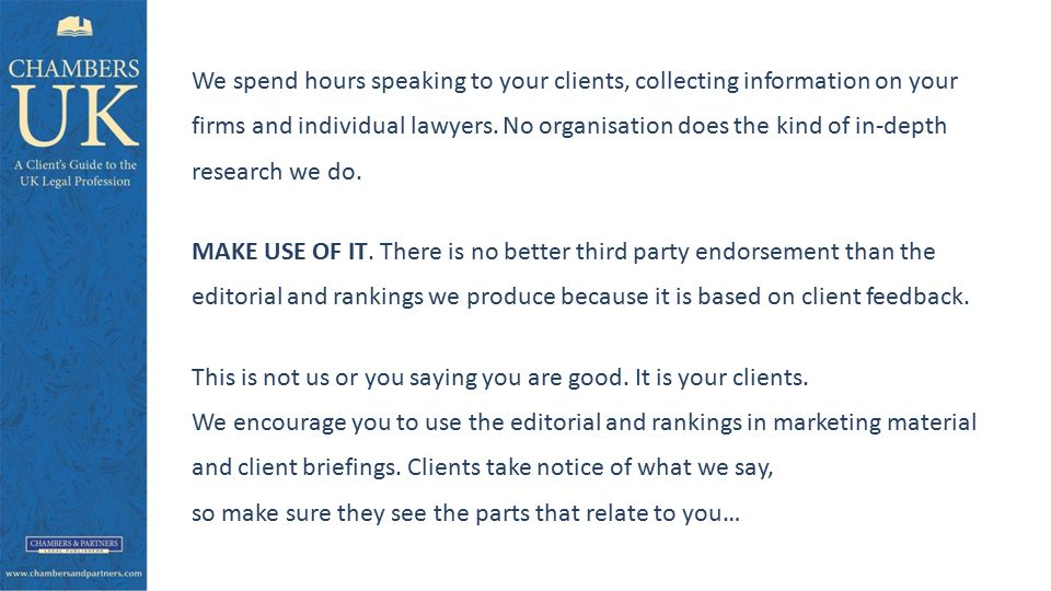 We spend hours speaking to your clients, collecting information on your firms and individual lawyers.