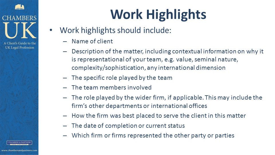 Work Highlights Work highlights should include: – Name of client – Description of the matter, including contextual information on why it is representational of your team, e.g.