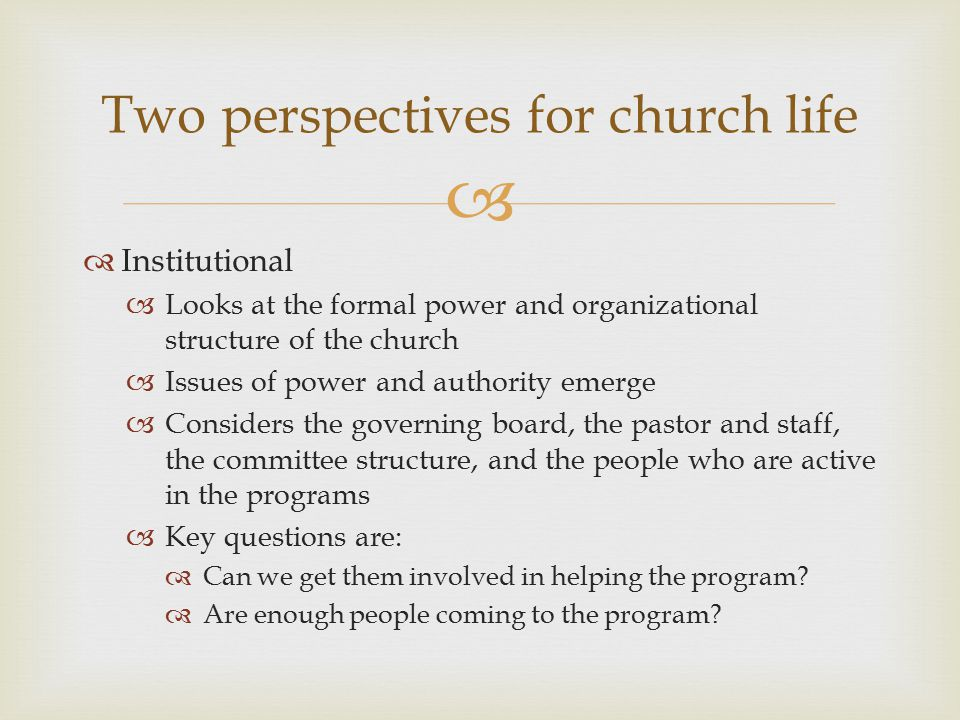   Institutional  Looks at the formal power and organizational structure of the church  Issues of power and authority emerge  Considers the governing board, the pastor and staff, the committee structure, and the people who are active in the programs  Key questions are:  Can we get them involved in helping the program.