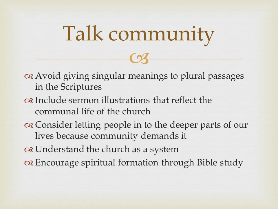   Avoid giving singular meanings to plural passages in the Scriptures  Include sermon illustrations that reflect the communal life of the church  Consider letting people in to the deeper parts of our lives because community demands it  Understand the church as a system  Encourage spiritual formation through Bible study Talk community