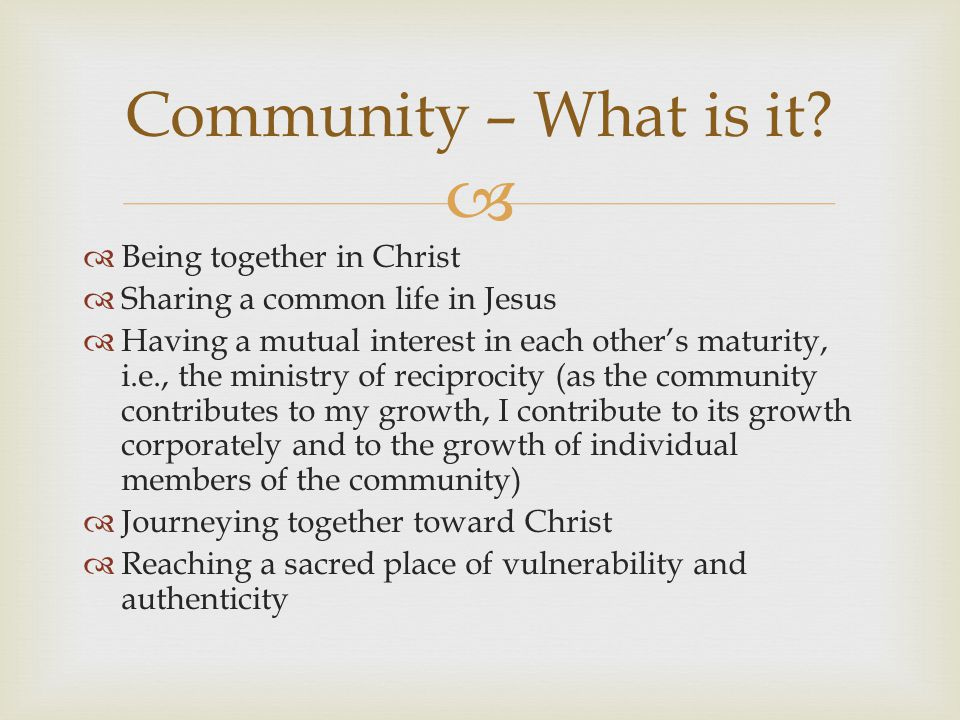   Being together in Christ  Sharing a common life in Jesus  Having a mutual interest in each other's maturity, i.e., the ministry of reciprocity (