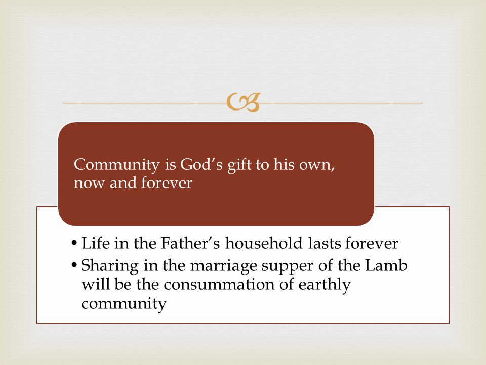  Life in the Father's household lasts forever Sharing in the marriage supper of the Lamb will be the consummation of earthly community Community is G