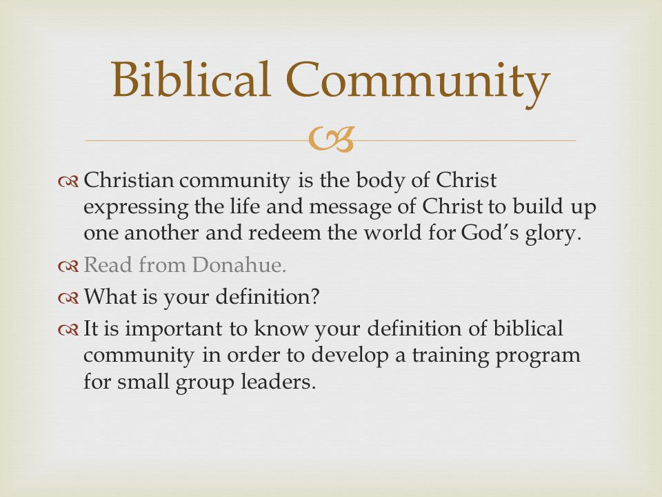   Christian community is the body of Christ expressing the life and message of Christ to build up one another and redeem the world for God's glory.