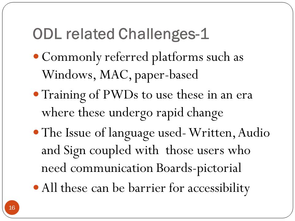 ODL related Challenges-1 16 Commonly referred platforms such as Windows, MAC, paper-based Training of PWDs to use these in an era where these undergo