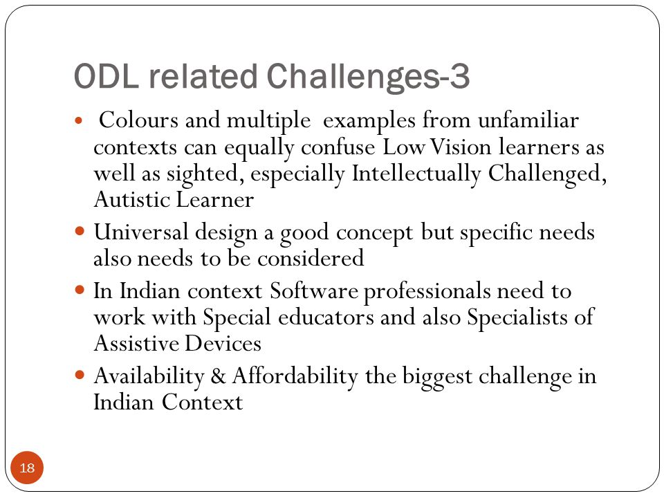 ODL related Challenges-3 18 Colours and multiple examples from unfamiliar contexts can equally confuse Low Vision learners as well as sighted, especia