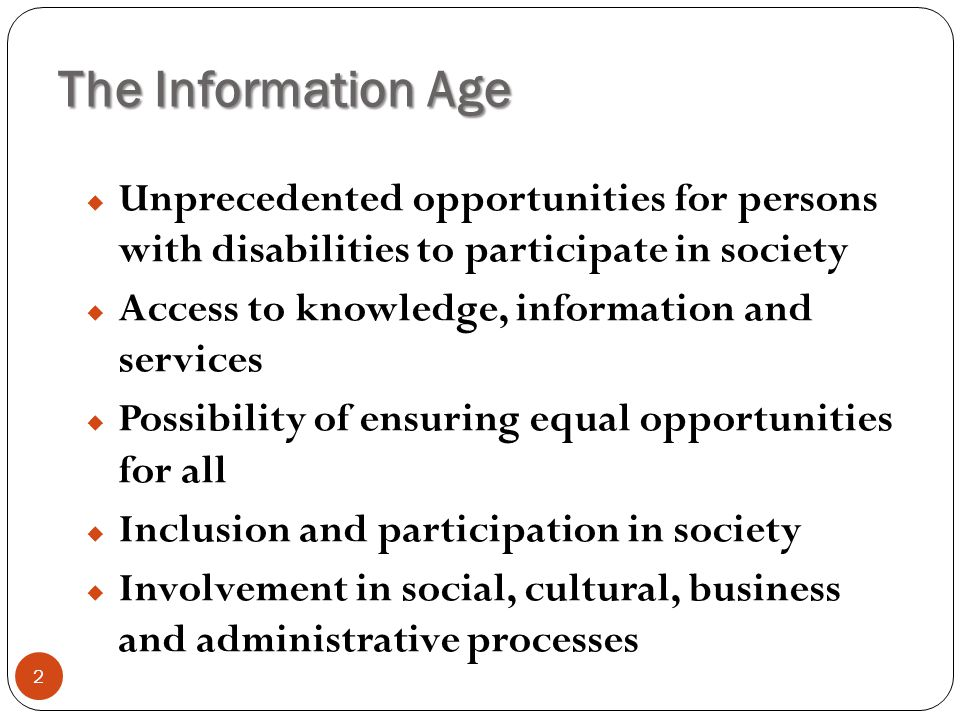 The Information Age 2  Unprecedented opportunities for persons with disabilities to participate in society  Access to knowledge, information and ser