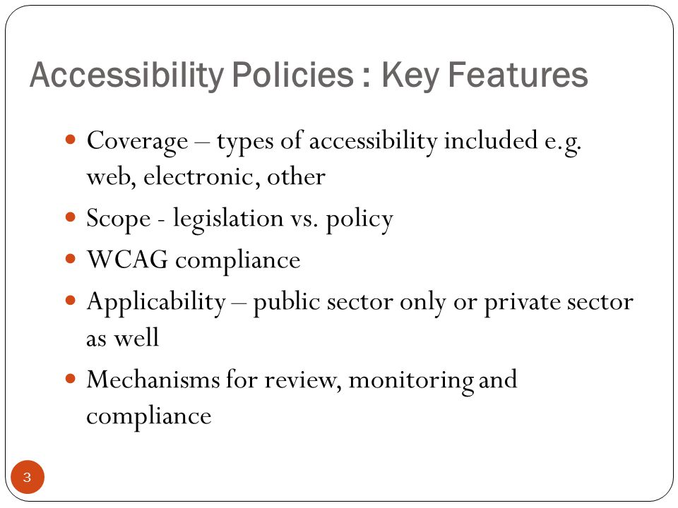 Accessibility Policies : Key Features 3 Coverage – types of accessibility included e.g. web, electronic, other Scope - legislation vs. policy WCAG com