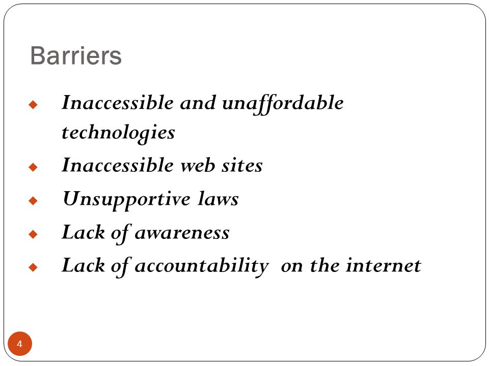 Barriers 4  Inaccessible and unaffordable technologies  Inaccessible web sites  Unsupportive laws  Lack of awareness  Lack of accountability on t