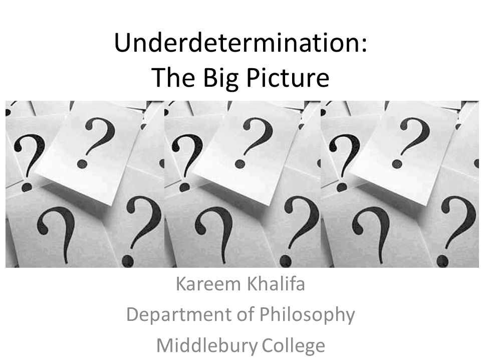 Underdetermination: The Big Picture Kareem Khalifa Department of Philosophy Middlebury College