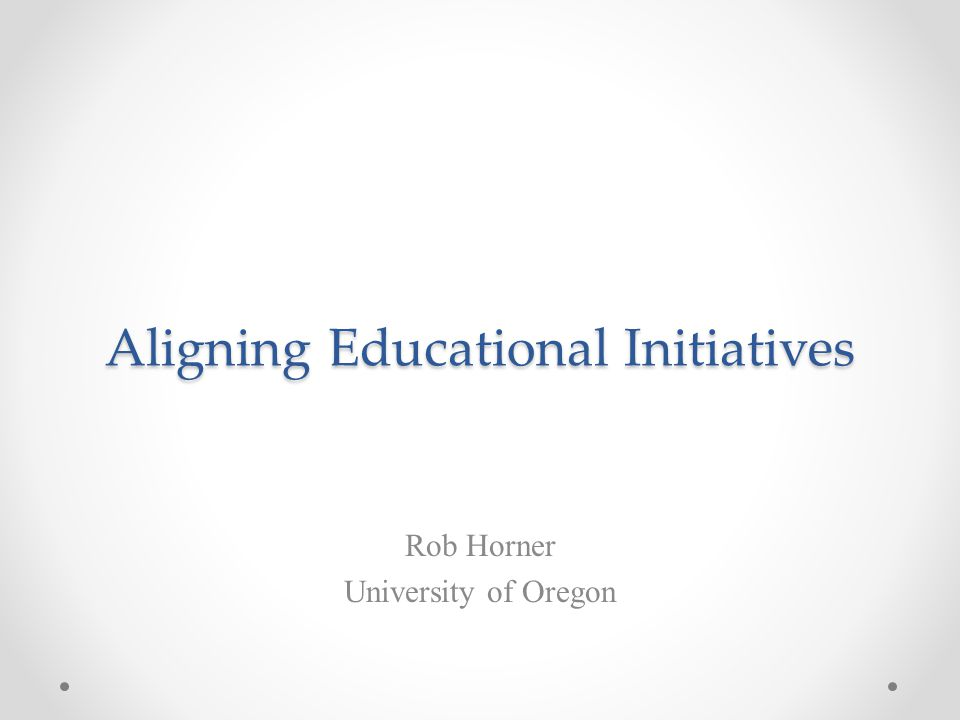 Aligning Educational Initiatives Rob Horner University of Oregon