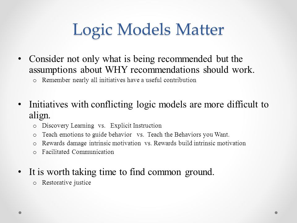 Logic Models Matter Consider not only what is being recommended but the assumptions about WHY recommendations should work. o Remember nearly all initi
