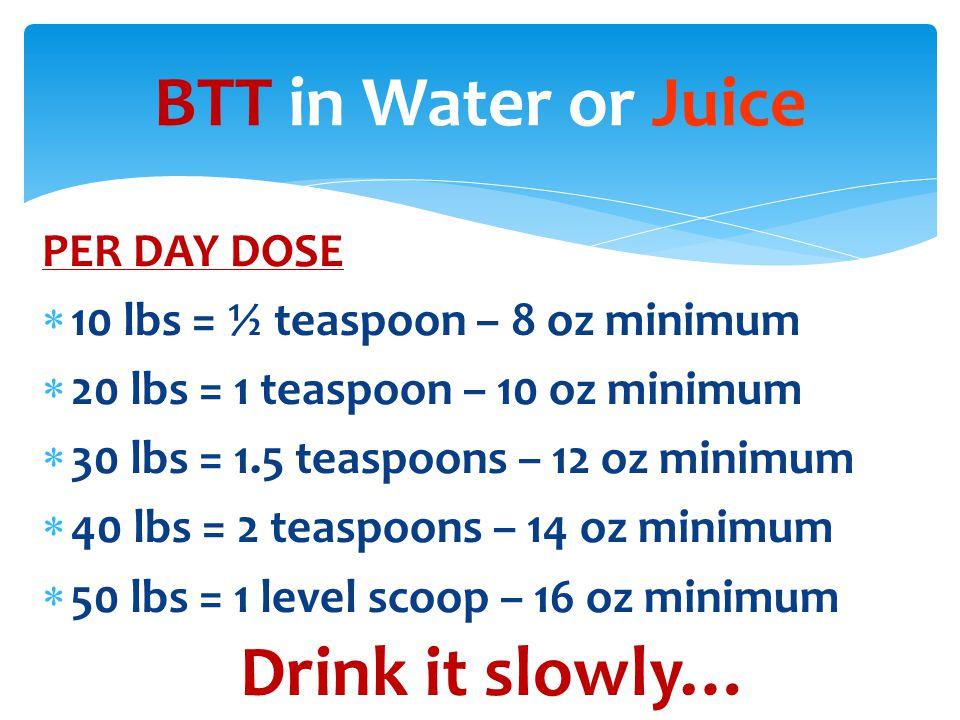 PER DAY DOSE  10 lbs = ½ teaspoon – 8 oz minimum  20 lbs = 1 teaspoon – 10 oz minimum  30 lbs = 1.5 teaspoons – 12 oz minimum  40 lbs = 2 teaspoons – 14 oz minimum  50 lbs = 1 level scoop – 16 oz minimum BTT in Water or Juice Drink it slowly…