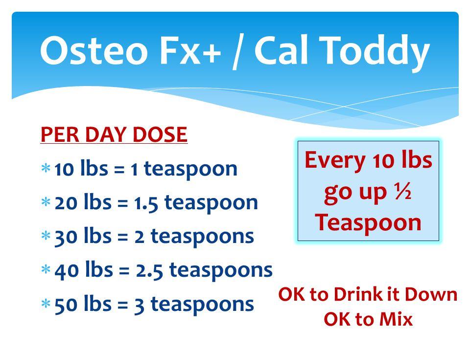 PER DAY DOSE  10 lbs = 1 teaspoon  20 lbs = 1.5 teaspoon  30 lbs = 2 teaspoons  40 lbs = 2.5 teaspoons  50 lbs = 3 teaspoons Osteo Fx+ / Cal Toddy Every 10 lbs go up ½ Teaspoon OK to Drink it Down OK to Mix