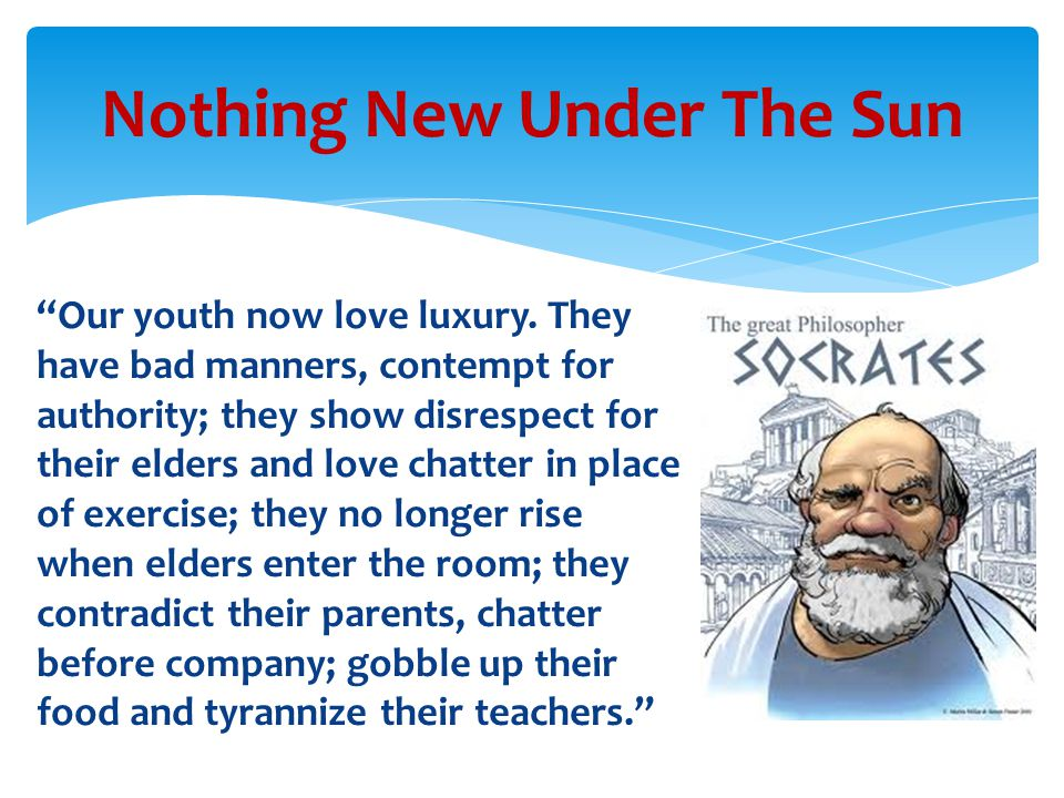 """Our youth now love luxury. They have bad manners, contempt for authority; they show disrespect for their elders and love chatter in place of exercise"