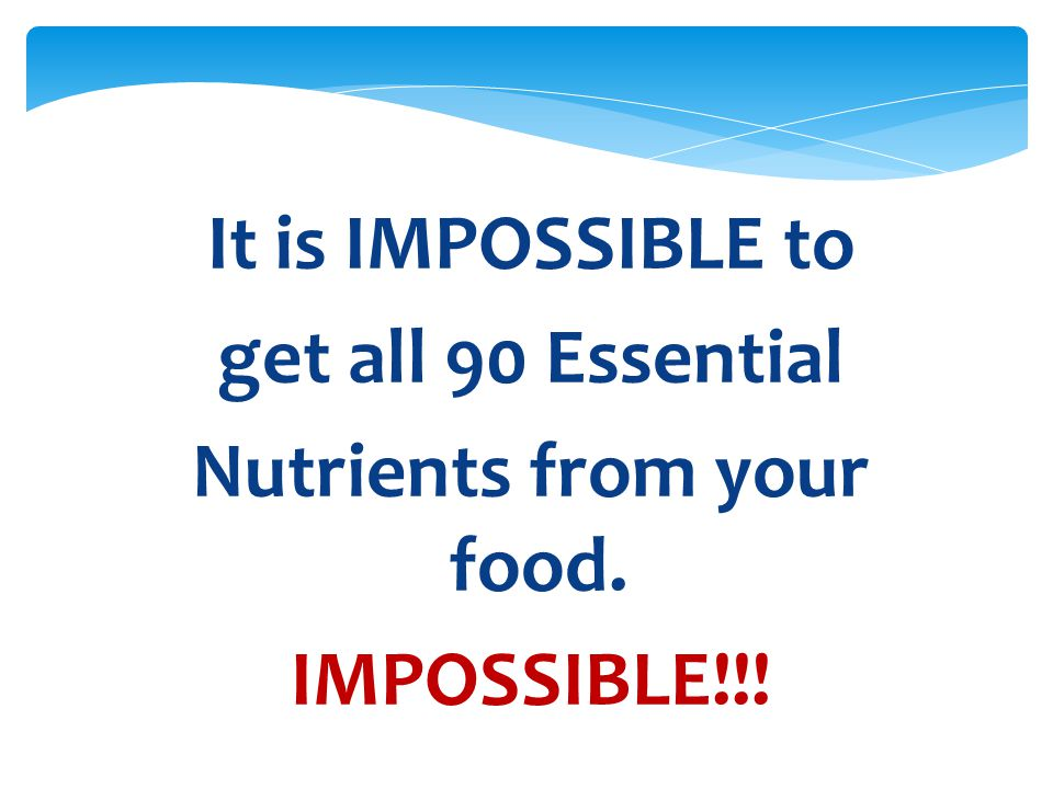 It is IMPOSSIBLE to get all 90 Essential Nutrients from your food. IMPOSSIBLE!!!