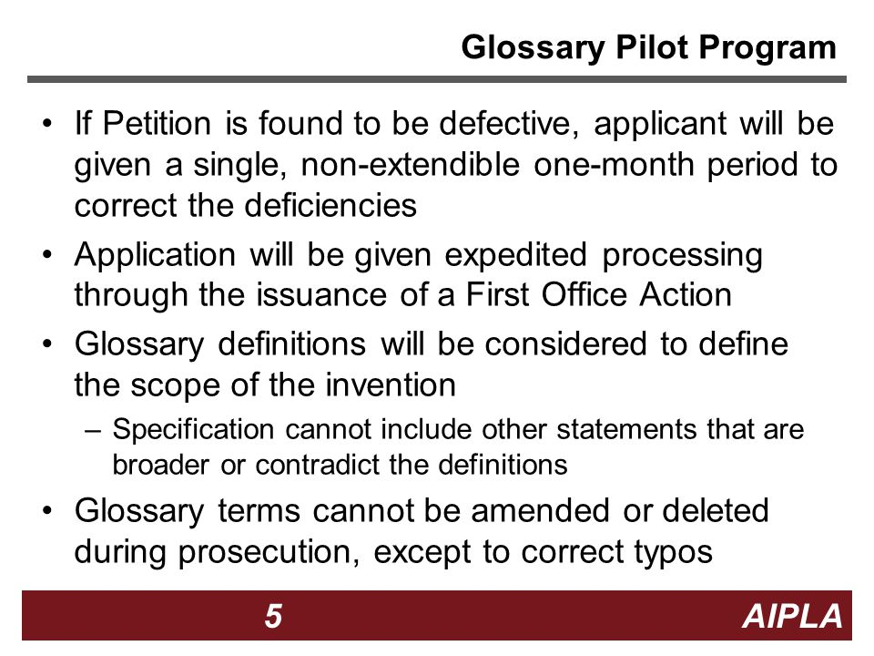 5 5 5 AIPLA Glossary Pilot Program If Petition is found to be defective, applicant will be given a single, non-extendible one-month period to correct the deficiencies Application will be given expedited processing through the issuance of a First Office Action Glossary definitions will be considered to define the scope of the invention –Specification cannot include other statements that are broader or contradict the definitions Glossary terms cannot be amended or deleted during prosecution, except to correct typos