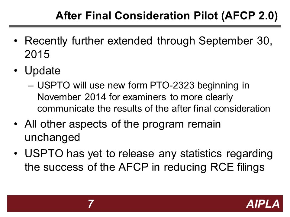 7 7 7 AIPLA After Final Consideration Pilot (AFCP 2.0) Recently further extended through September 30, 2015 Update –USPTO will use new form PTO-2323 beginning in November 2014 for examiners to more clearly communicate the results of the after final consideration All other aspects of the program remain unchanged USPTO has yet to release any statistics regarding the success of the AFCP in reducing RCE filings