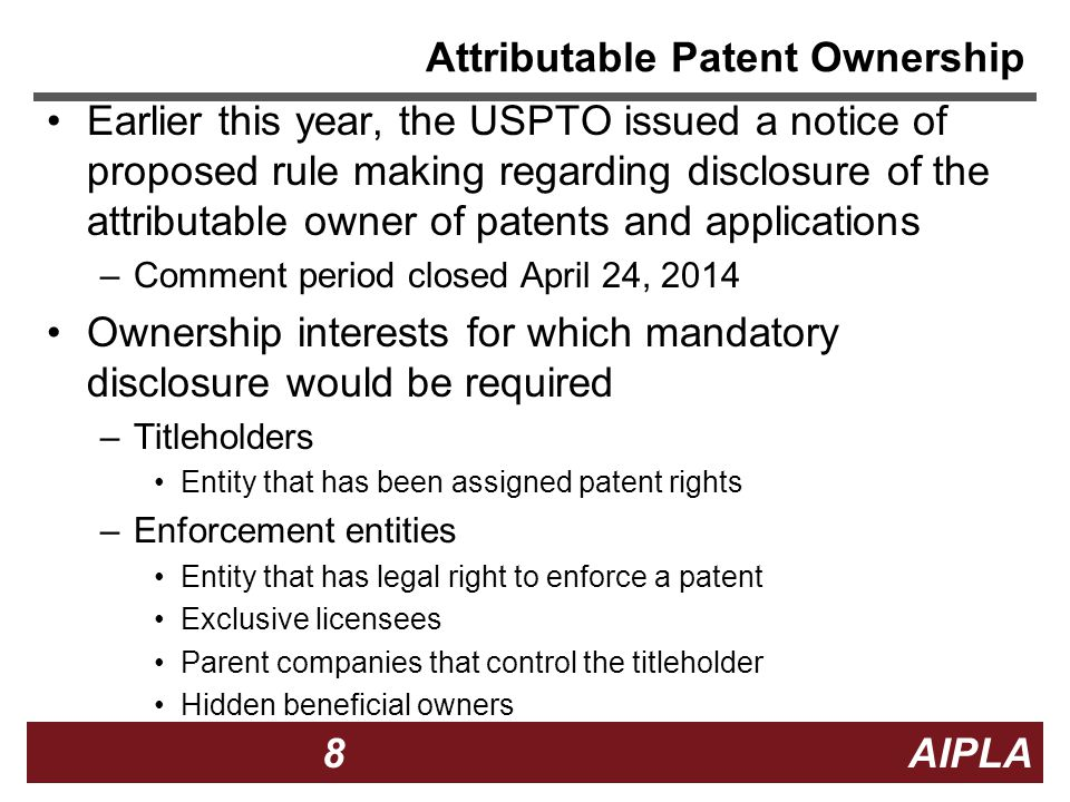 8 8 8 AIPLA Attributable Patent Ownership Earlier this year, the USPTO issued a notice of proposed rule making regarding disclosure of the attributable owner of patents and applications –Comment period closed April 24, 2014 Ownership interests for which mandatory disclosure would be required –Titleholders Entity that has been assigned patent rights –Enforcement entities Entity that has legal right to enforce a patent Exclusive licensees Parent companies that control the titleholder Hidden beneficial owners