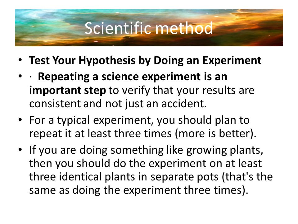 Scientific method Test Your Hypothesis by Doing an Experiment · Repeating a science experiment is an important step to verify that your results are co
