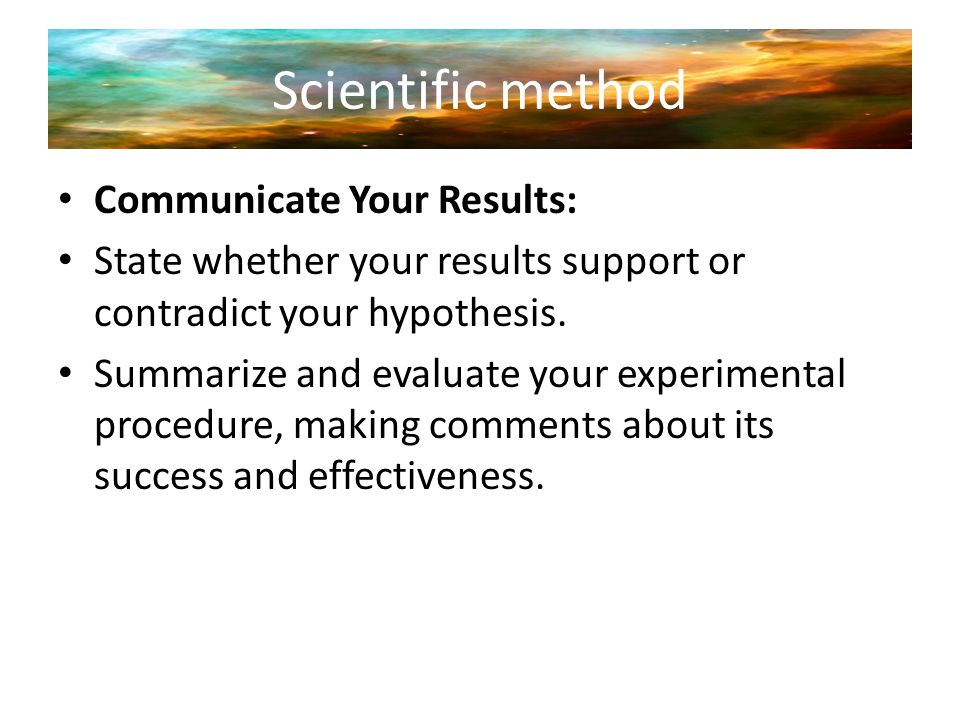Scientific method Communicate Your Results: State whether your results support or contradict your hypothesis. Summarize and evaluate your experimental