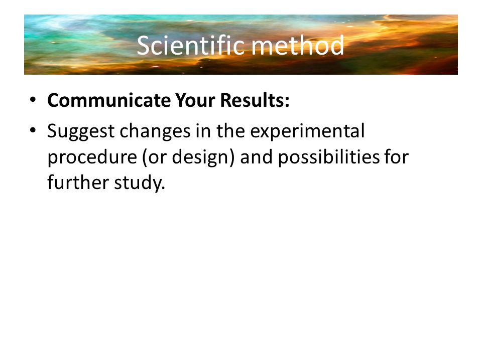 Scientific method Communicate Your Results: Suggest changes in the experimental procedure (or design) and possibilities for further study.