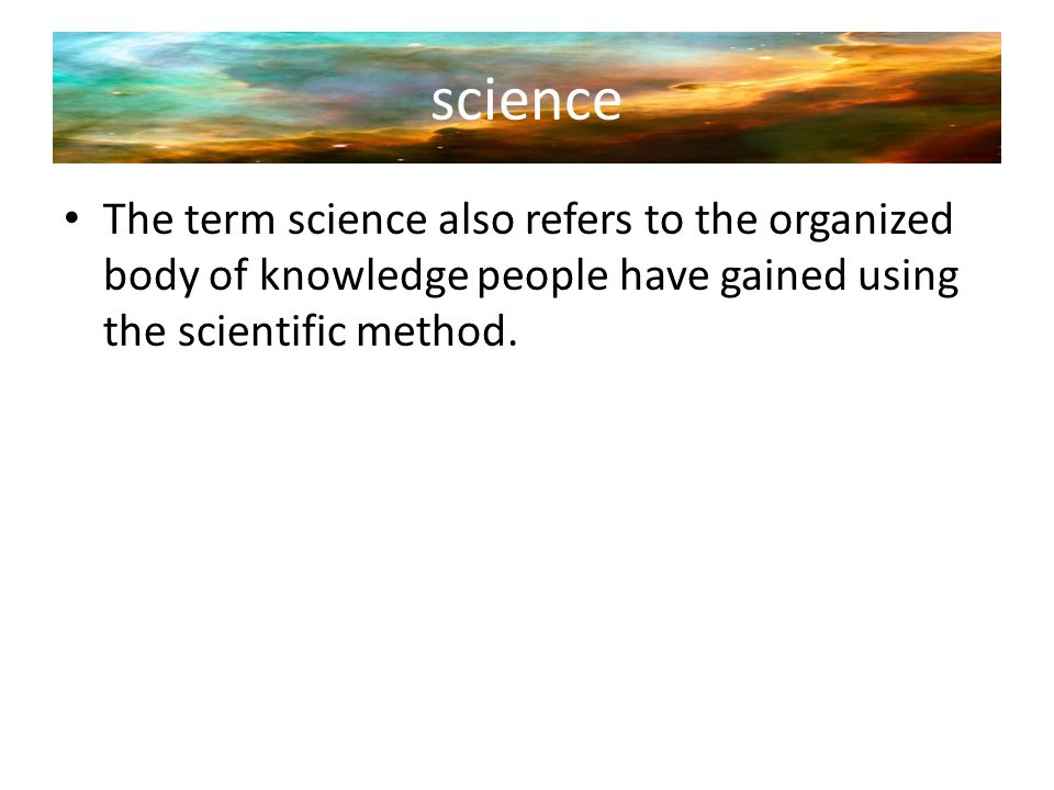 science The term science also refers to the organized body of knowledge people have gained using the scientific method.