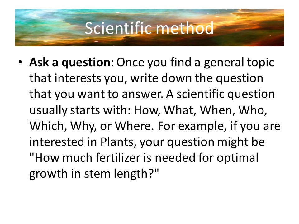 Scientific method Ask a question: Once you find a general topic that interests you, write down the question that you want to answer. A scientific ques