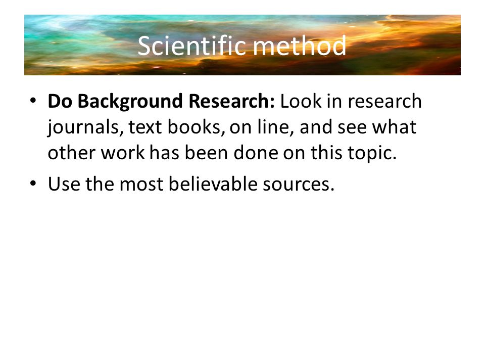 Scientific method Do Background Research: Look in research journals, text books, on line, and see what other work has been done on this topic. Use the