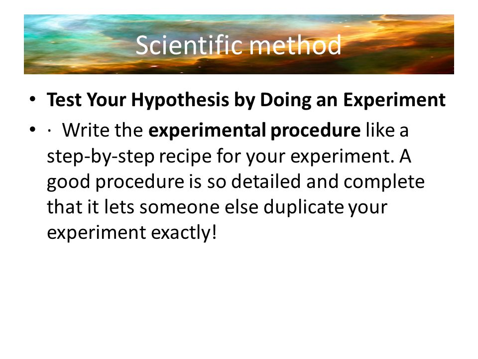 Scientific method Test Your Hypothesis by Doing an Experiment · Write the experimental procedure like a step-by-step recipe for your experiment. A goo